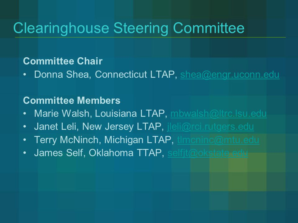 Clearinghouse Steering Committee Committee Chair Donna Shea, Connecticut LTAP, shea@engr.uconn.edushea@engr.uconn.edu Committee Members Marie Walsh, L