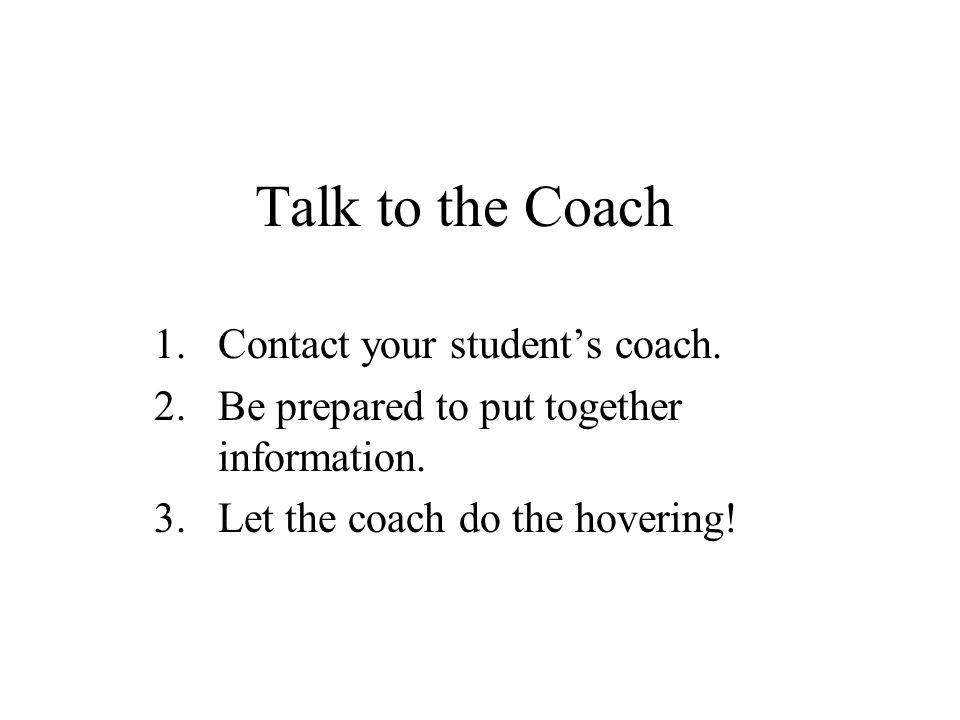 Talk to the Coach 1.Contact your student's coach. 2.Be prepared to put together information. 3.Let the coach do the hovering!