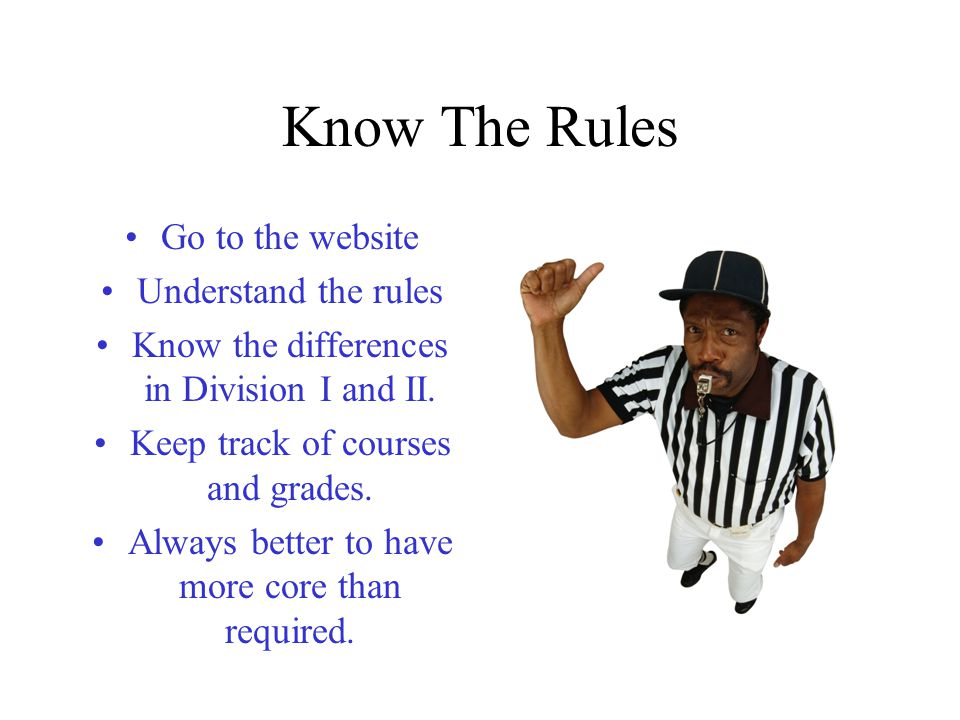 Know The Rules Go to the website Understand the rules Know the differences in Division I and II.