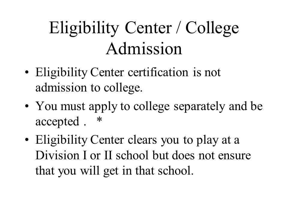 Eligibility Center / College Admission Eligibility Center certification is not admission to college. You must apply to college separately and be accep