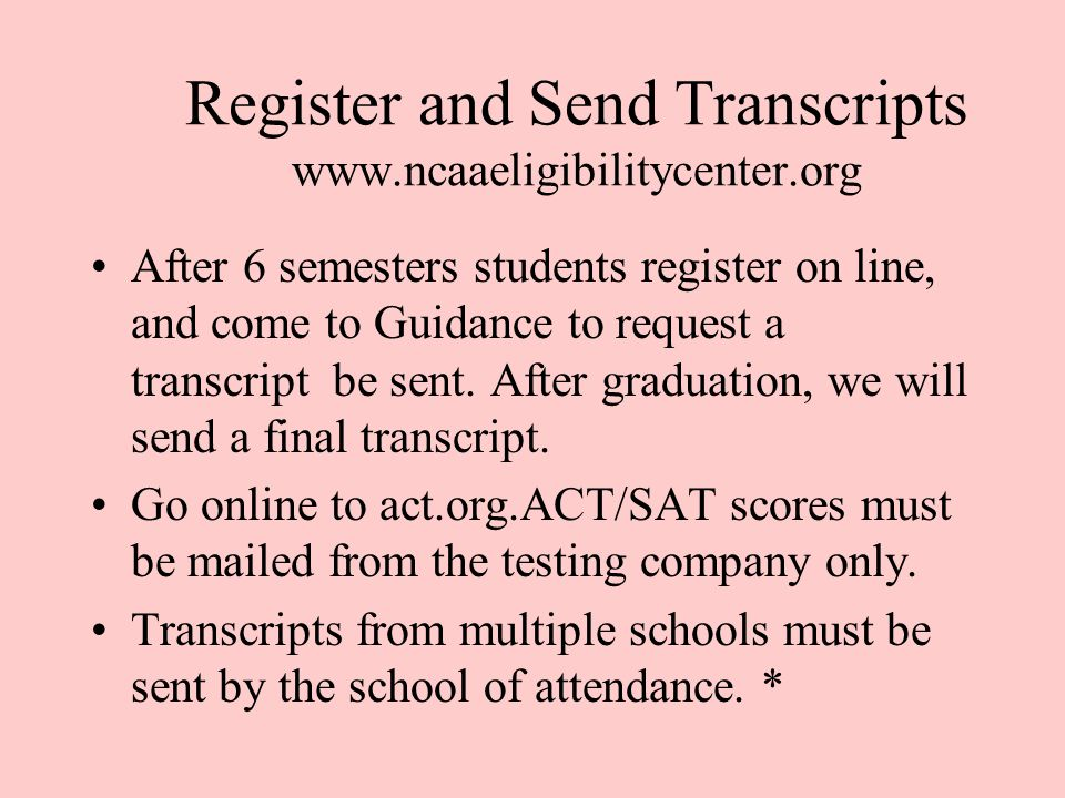 Register and Send Transcripts www.ncaaeligibilitycenter.org After 6 semesters students register on line, and come to Guidance to request a transcript be sent.