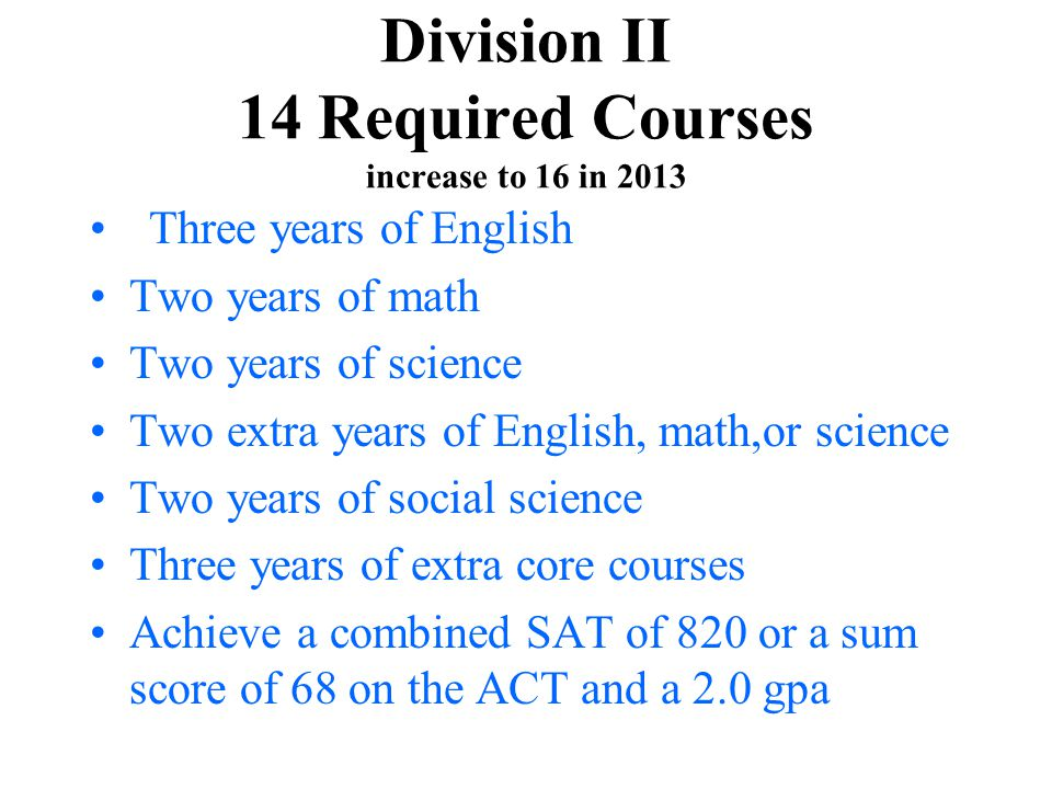 Division II 14 Required Courses increase to 16 in 2013 Three years of English Two years of math Two years of science Two extra years of English, math,