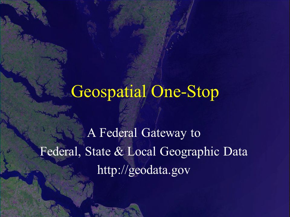 Geospatial One-Stop A Federal Gateway to Federal, State & Local Geographic Data http://geodata.gov