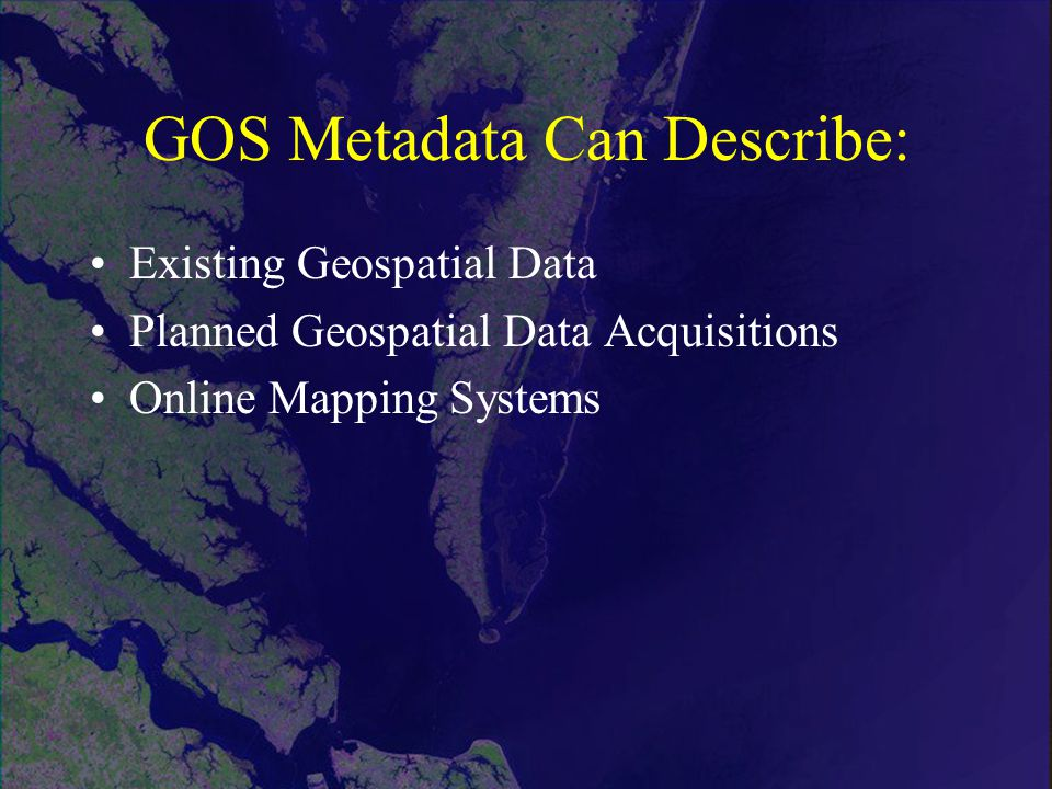 GOS Metadata Can Describe: Existing Geospatial Data Planned Geospatial Data Acquisitions Online Mapping Systems