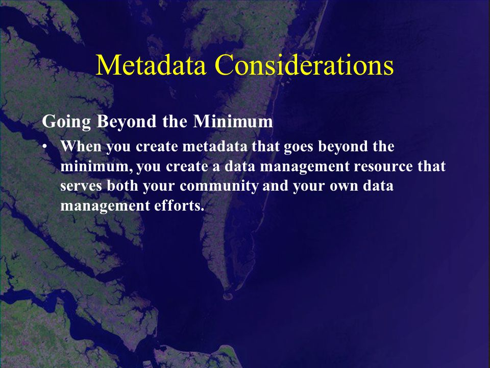 Metadata Considerations Going Beyond the Minimum When you create metadata that goes beyond the minimum, you create a data management resource that serves both your community and your own data management efforts.