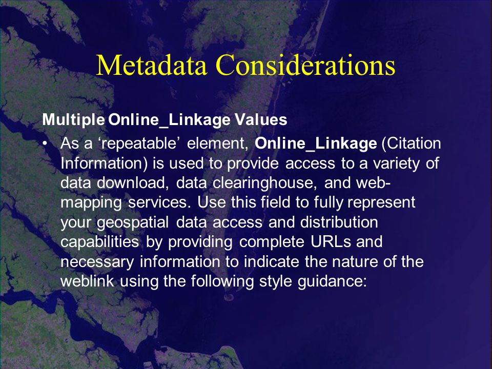 Metadata Considerations Multiple Online_Linkage Values As a 'repeatable' element, Online_Linkage (Citation Information) is used to provide access to a variety of data download, data clearinghouse, and web- mapping services.