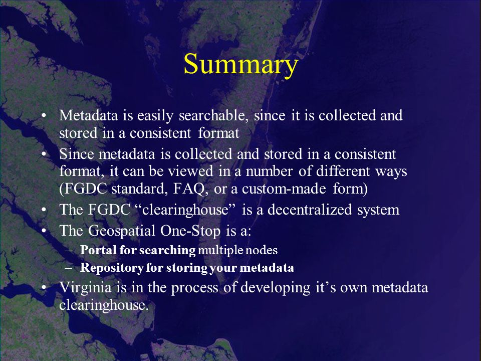 Summary Metadata is easily searchable, since it is collected and stored in a consistent format Since metadata is collected and stored in a consistent format, it can be viewed in a number of different ways (FGDC standard, FAQ, or a custom-made form) The FGDC clearinghouse is a decentralized system The Geospatial One-Stop is a: –Portal for searching multiple nodes –Repository for storing your metadata Virginia is in the process of developing it's own metadata clearinghouse.