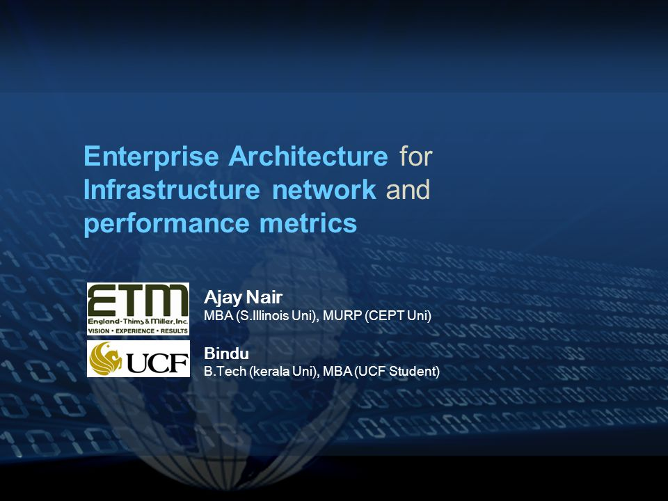 Enterprise Architecture for Infrastructure network and performance metrics Ajay Nair MBA (S.Illinois Uni), MURP (CEPT Uni) Bindu B.Tech (kerala Uni), MBA (UCF Student)