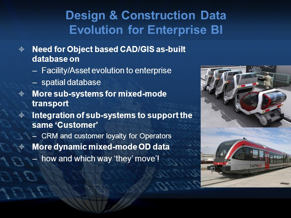 Design & Construction Data Evolution for Enterprise BI  Need for Object based CAD/GIS as-built database on –Facility/Asset evolution to enterprise –spatial database  More sub-systems for mixed-mode transport  Integration of sub-systems to support the same 'Customer' –CRM and customer loyalty for Operators  More dynamic mixed-mode OD data –how and which way 'they' move'!