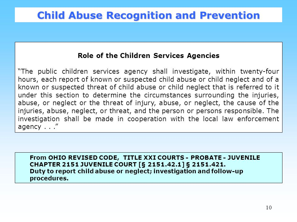 10 Role of the Children Services Agencies The public children services agency shall investigate, within twenty-four hours, each report of known or suspected child abuse or child neglect and of a known or suspected threat of child abuse or child neglect that is referred to it under this section to determine the circumstances surrounding the injuries, abuse, or neglect or the threat of injury, abuse, or neglect, the cause of the injuries, abuse, neglect, or threat, and the person or persons responsible.