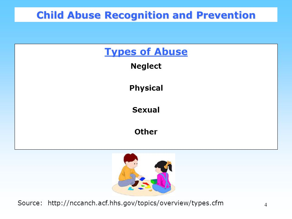 4 Types of Abuse Neglect Physical Sexual Other Child Abuse Recognition and Prevention Source: http://nccanch.acf.hhs.gov/topics/overview/types.cfm