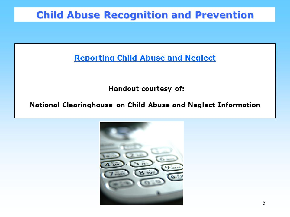 6 Reporting Child Abuse and Neglect Handout courtesy of: National Clearinghouse on Child Abuse and Neglect Information Child Abuse Recognition and Prevention