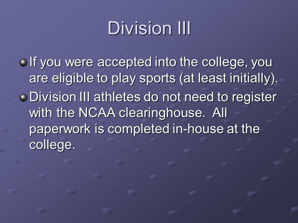 Division III If you were accepted into the college, you are eligible to play sports (at least initially).