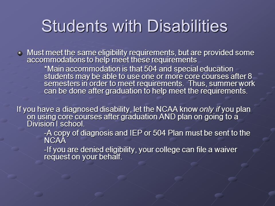 Students with Disabilities Must meet the same eligibility requirements, but are provided some accommodations to help meet these requirements *Main accommodation is that 504 and special education students may be able to use one or more core courses after 8 semesters in order to meet requirements.