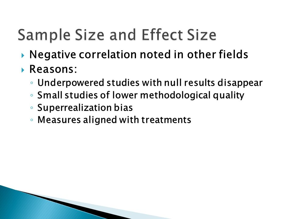  Negative correlation noted in other fields  Reasons: ◦ Underpowered studies with null results disappear ◦ Small studies of lower methodological quality ◦ Superrealization bias ◦ Measures aligned with treatments