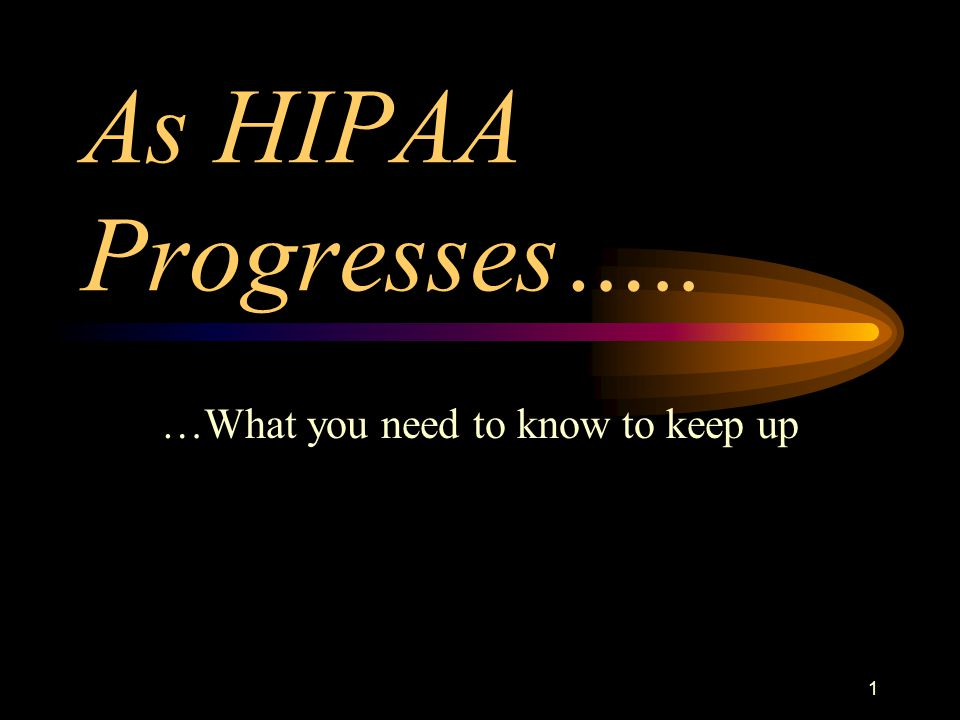 1 As HIPAA Progresses….. …What you need to know to keep up
