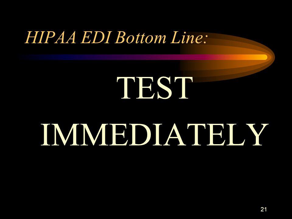21 HIPAA EDI Bottom Line: TEST IMMEDIATELY
