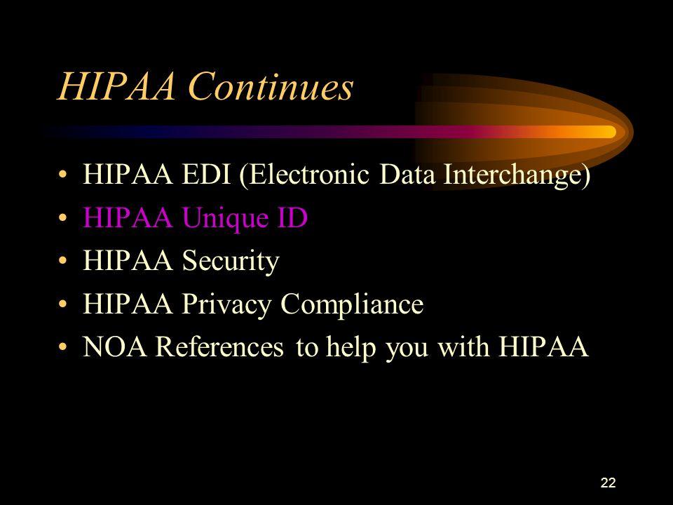 22 HIPAA Continues HIPAA EDI (Electronic Data Interchange) HIPAA Unique ID HIPAA Security HIPAA Privacy Compliance NOA References to help you with HIPAA