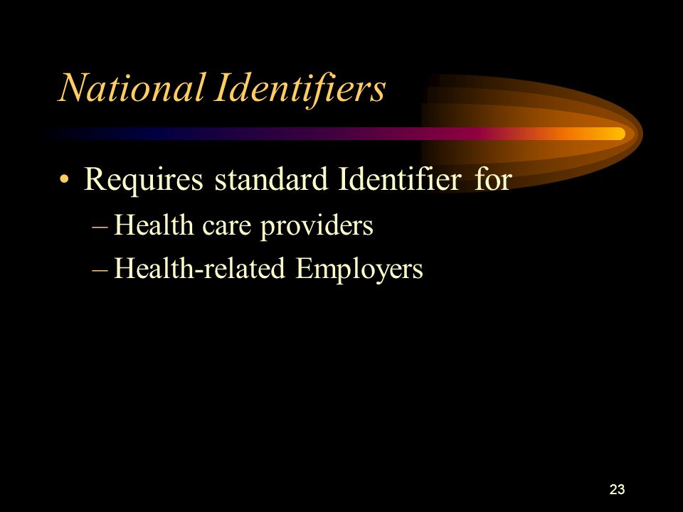 23 National Identifiers Requires standard Identifier for –Health care providers –Health-related Employers