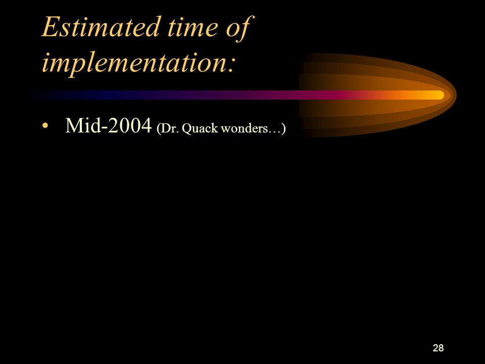 28 Estimated time of implementation: Mid-2004 (Dr. Quack wonders…)