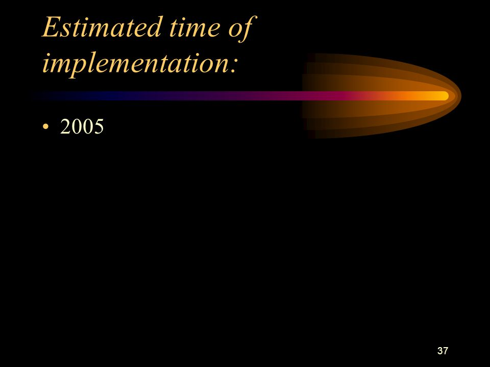 37 Estimated time of implementation: 2005