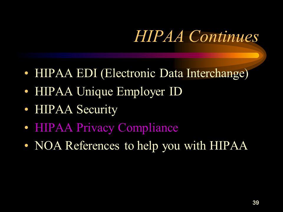 39 HIPAA Continues HIPAA EDI (Electronic Data Interchange) HIPAA Unique Employer ID HIPAA Security HIPAA Privacy Compliance NOA References to help you with HIPAA