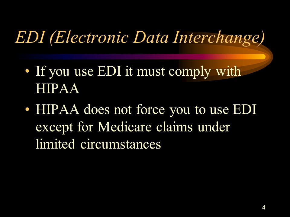 4 EDI (Electronic Data Interchange) If you use EDI it must comply with HIPAA HIPAA does not force you to use EDI except for Medicare claims under limited circumstances