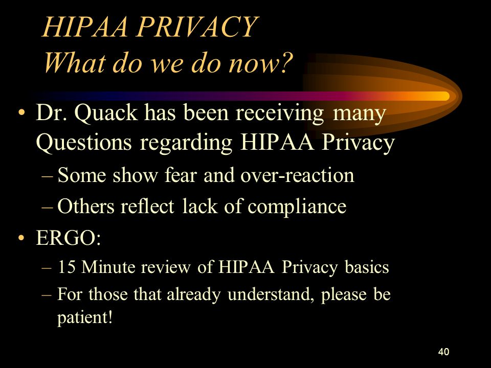 40 HIPAA PRIVACY What do we do now. Dr.