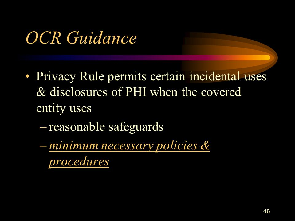 46 OCR Guidance Privacy Rule permits certain incidental uses & disclosures of PHI when the covered entity uses –reasonable safeguards –minimum necessary policies & procedures