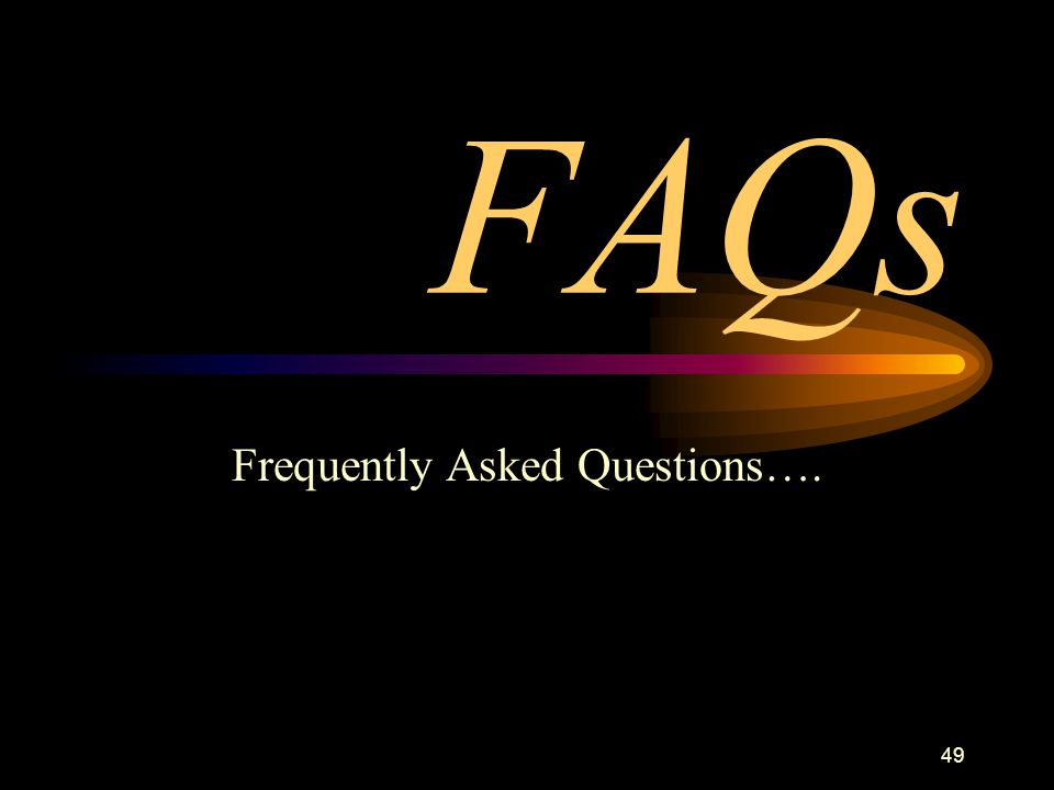 49 FAQs Frequently Asked Questions….