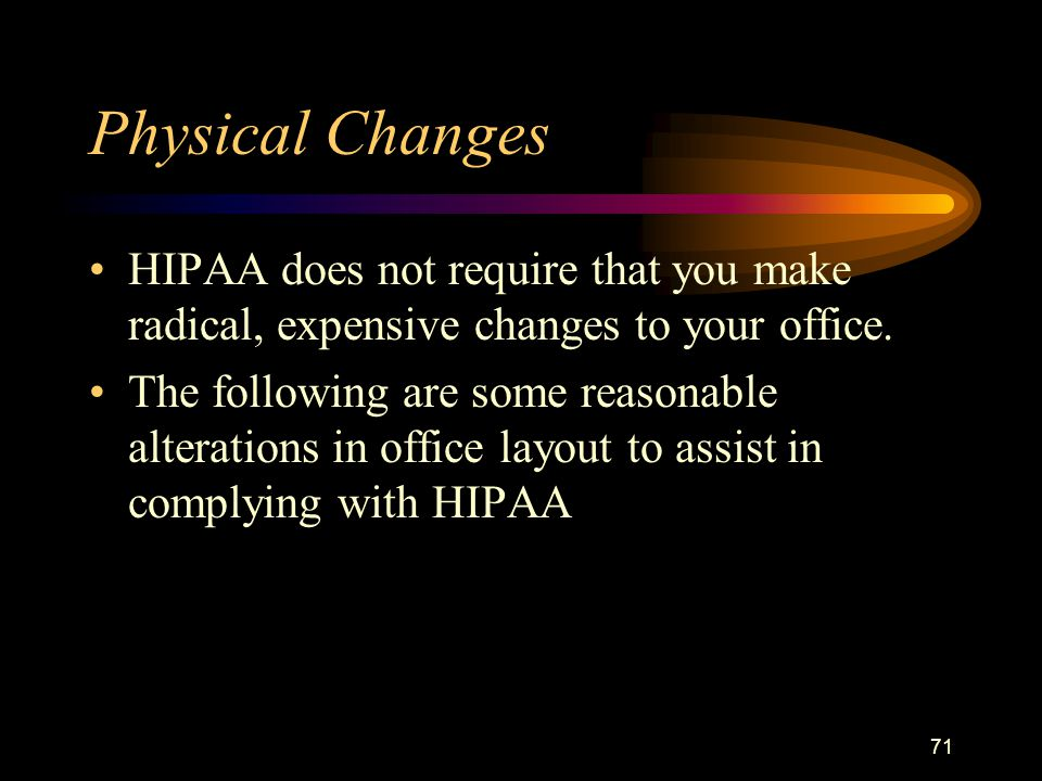 71 Physical Changes HIPAA does not require that you make radical, expensive changes to your office.
