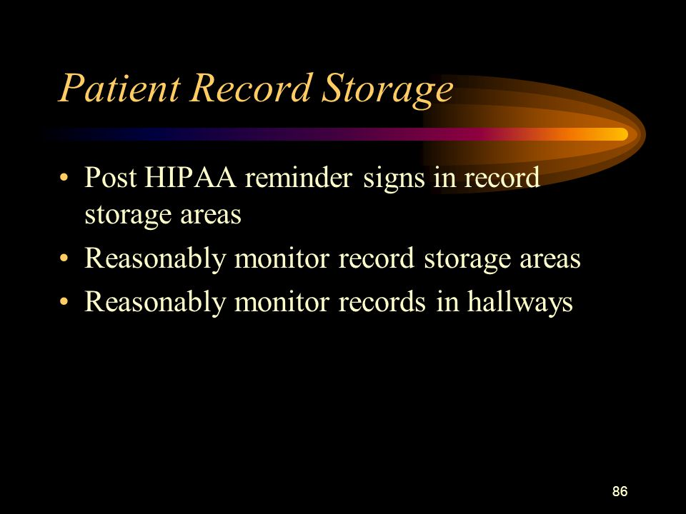 86 Patient Record Storage Post HIPAA reminder signs in record storage areas Reasonably monitor record storage areas Reasonably monitor records in hallways