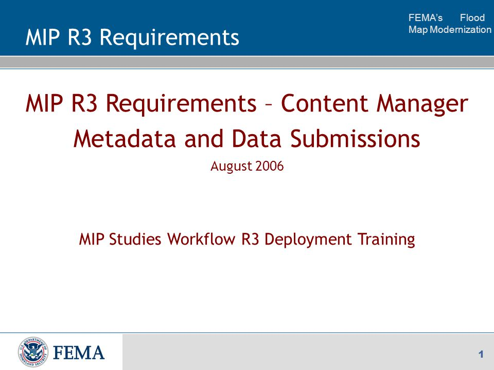FEMA's Flood Map Modernization 1 MIP R3 Requirements – Content Manager Metadata and Data Submissions August 2006 MIP Studies Workflow R3 Deployment Training MIP R3 Requirements