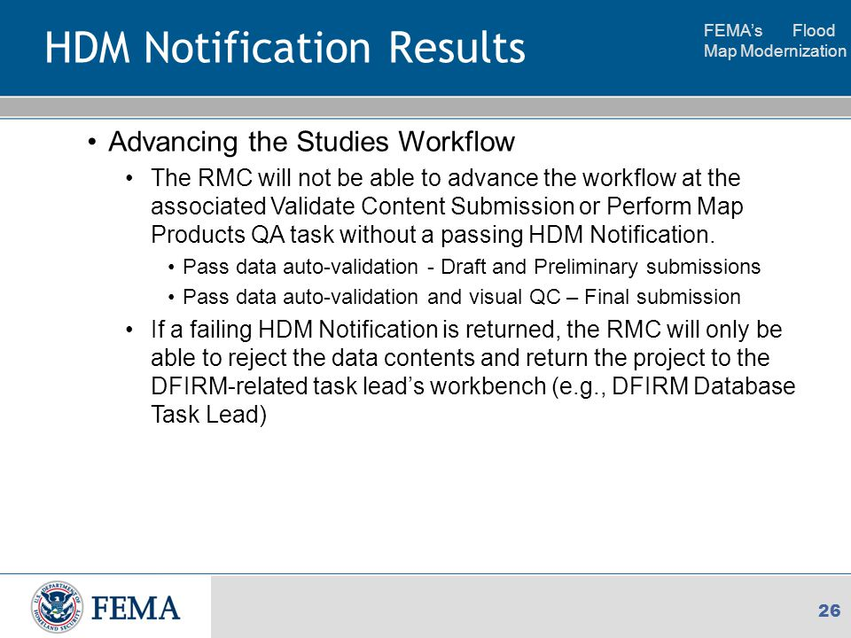 FEMA's Flood Map Modernization 26 HDM Notification Results Advancing the Studies Workflow The RMC will not be able to advance the workflow at the associated Validate Content Submission or Perform Map Products QA task without a passing HDM Notification.