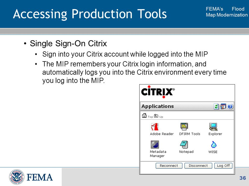 FEMA's Flood Map Modernization 36 Accessing Production Tools Single Sign-On Citrix Sign into your Citrix account while logged into the MIP The MIP remembers your Citrix login information, and automatically logs you into the Citrix environment every time you log into the MIP.