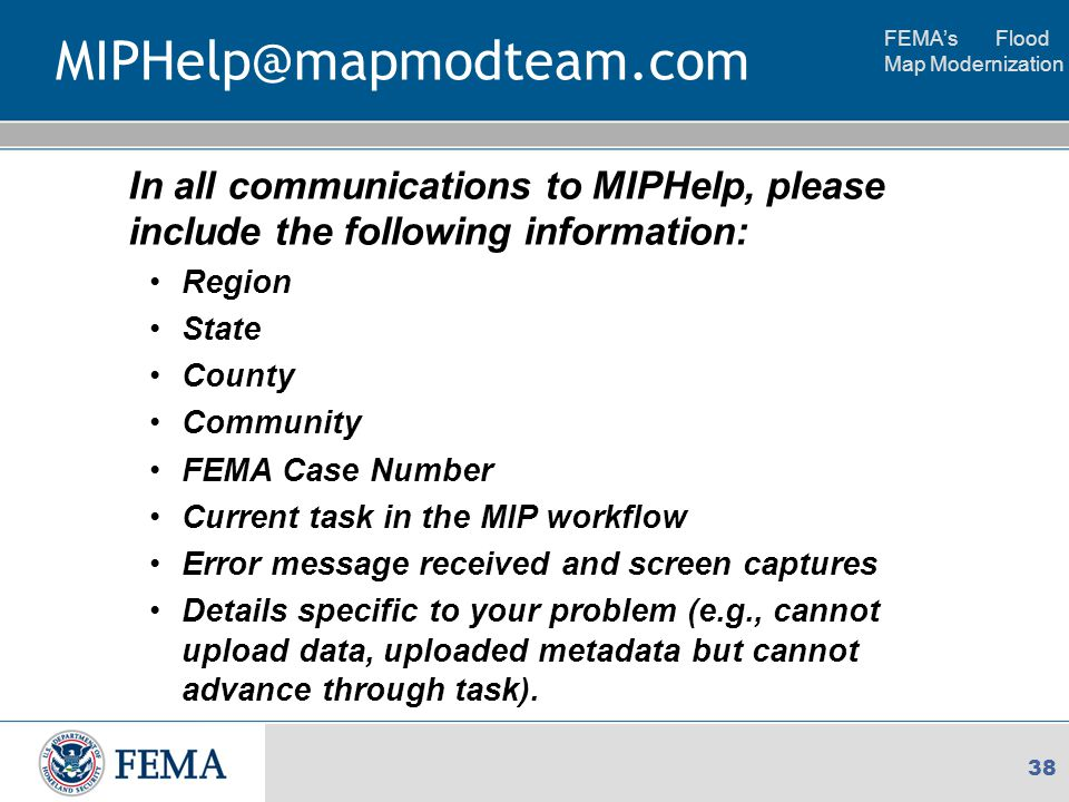 FEMA's Flood Map Modernization 38 MIPHelp@mapmodteam.com In all communications to MIPHelp, please include the following information: Region State County Community FEMA Case Number Current task in the MIP workflow Error message received and screen captures Details specific to your problem (e.g., cannot upload data, uploaded metadata but cannot advance through task).