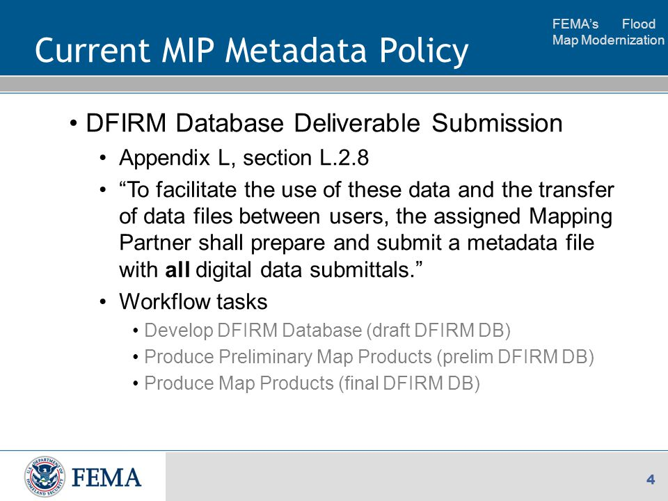 FEMA's Flood Map Modernization 4 Current MIP Metadata Policy DFIRM Database Deliverable Submission Appendix L, section L.2.8 To facilitate the use of these data and the transfer of data files between users, the assigned Mapping Partner shall prepare and submit a metadata file with all digital data submittals. Workflow tasks Develop DFIRM Database (draft DFIRM DB) Produce Preliminary Map Products (prelim DFIRM DB) Produce Map Products (final DFIRM DB)