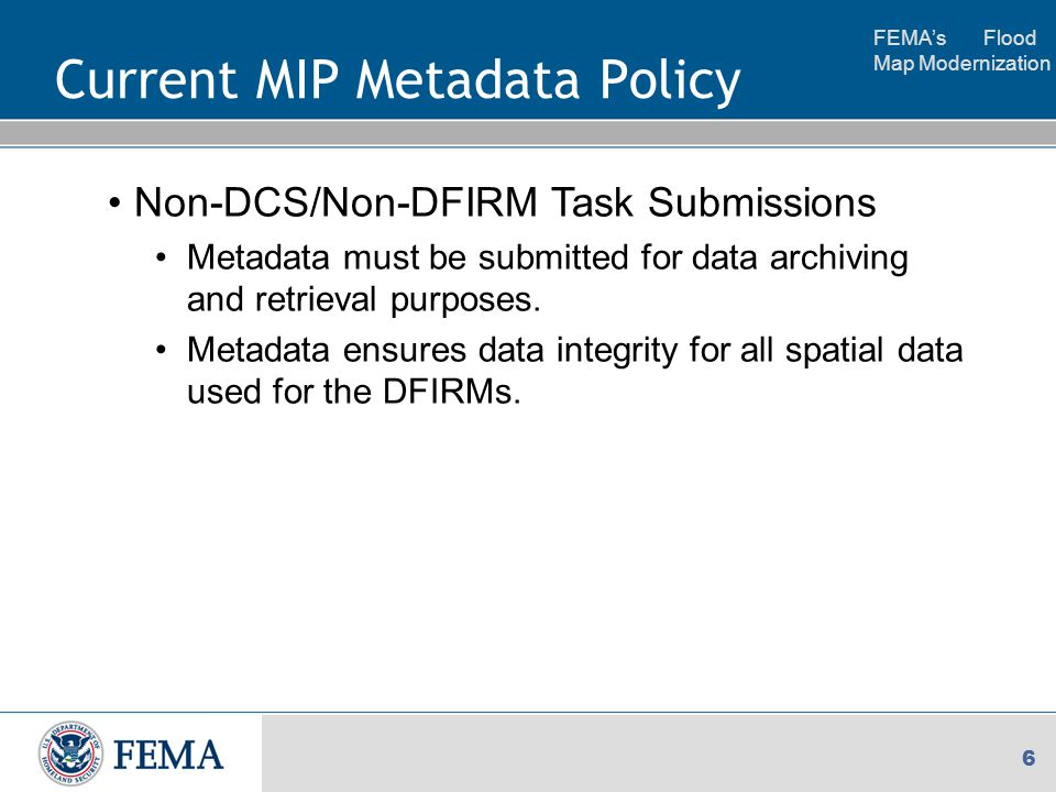 FEMA's Flood Map Modernization 6 Current MIP Metadata Policy Non-DCS/Non-DFIRM Task Submissions Metadata must be submitted for data archiving and retrieval purposes.