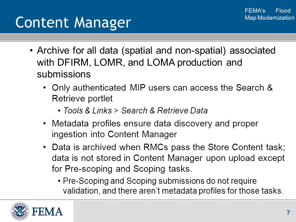 FEMA's Flood Map Modernization 7 Content Manager Archive for all data (spatial and non-spatial) associated with DFIRM, LOMR, and LOMA production and submissions Only authenticated MIP users can access the Search & Retrieve portlet Tools & Links > Search & Retrieve Data Metadata profiles ensure data discovery and proper ingestion into Content Manager Data is archived when RMCs pass the Store Content task; data is not stored in Content Manager upon upload except for Pre-scoping and Scoping tasks.