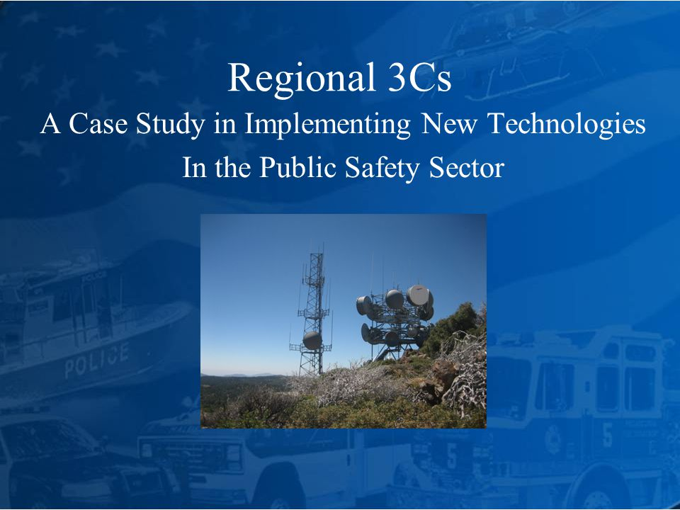 Regional 3Cs A Case Study in Implementing New Technologies In the Public Safety Sector