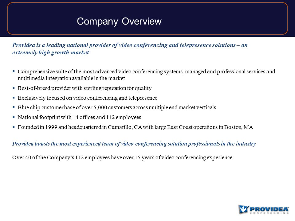 Company Overview Providea is a leading national provider of video conferencing and telepresence solutions – an extremely high growth market  Comprehensive suite of the most advanced video conferencing systems, managed and professional services and multimedia integration available in the market  Best-of-breed provider with sterling reputation for quality  Exclusively focused on video conferencing and telepresence  Blue chip customer base of over 5,000 customers across multiple end market verticals  National footprint with 14 offices and 112 employees  Founded in 1999 and headquartered in Camarillo, CA with large East Coast operations in Boston, MA Providea boasts the most experienced team of video conferencing solution professionals in the industry Over 40 of the Company's 112 employees have over 15 years of video conferencing experience