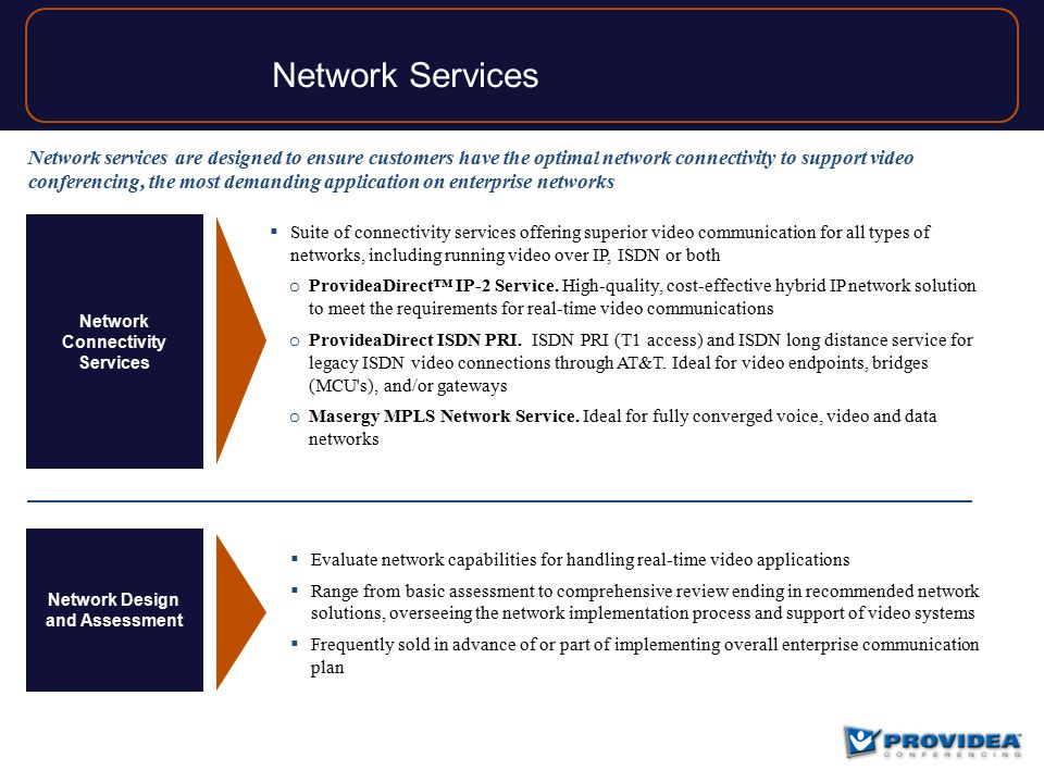 Network Services Network Connectivity Services Network Design and Assessment  Suite of connectivity services offering superior video communication for all types of networks, including running video over IP, ISDN or both o ProvideaDirect™ IP-2 Service.