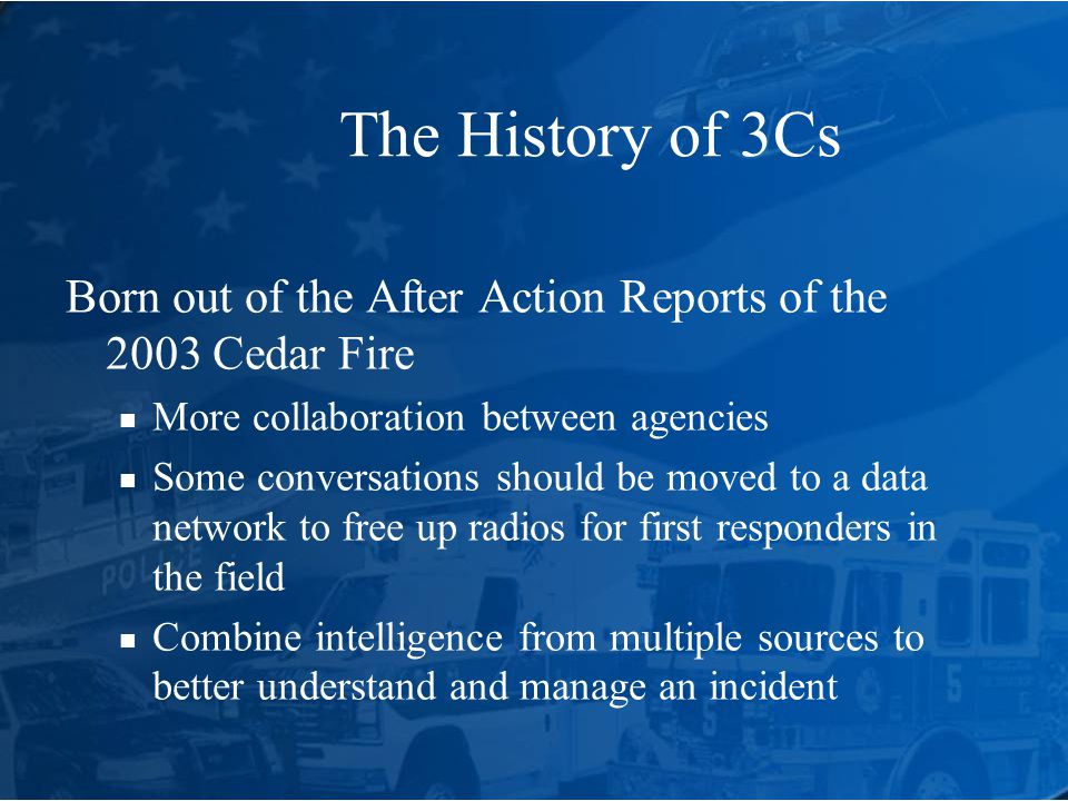The History of 3Cs Born out of the After Action Reports of the 2003 Cedar Fire More collaboration between agencies Some conversations should be moved to a data network to free up radios for first responders in the field Combine intelligence from multiple sources to better understand and manage an incident