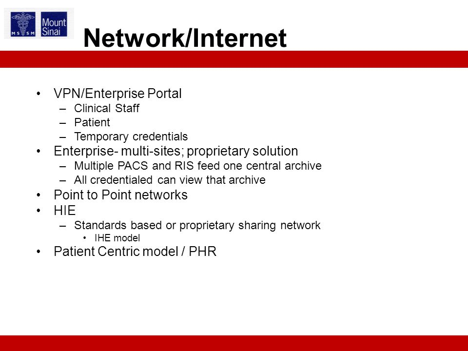 VPN/Enterprise Portal –Clinical Staff –Patient –Temporary credentials Enterprise- multi-sites; proprietary solution –Multiple PACS and RIS feed one central archive –All credentialed can view that archive Point to Point networks HIE –Standards based or proprietary sharing network IHE model Patient Centric model / PHR Network/Internet