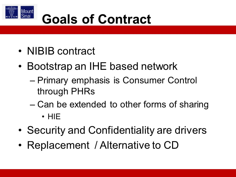 NIBIB contract Bootstrap an IHE based network –Primary emphasis is Consumer Control through PHRs –Can be extended to other forms of sharing HIE Security and Confidentiality are drivers Replacement / Alternative to CD Goals of Contract