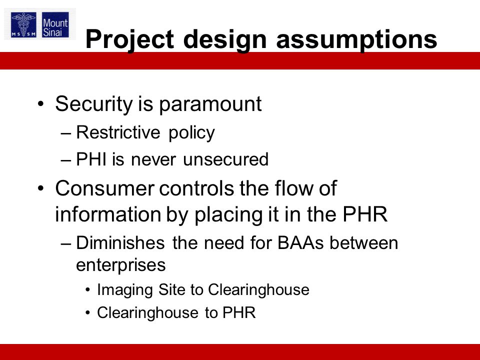 Security is paramount –Restrictive policy –PHI is never unsecured Consumer controls the flow of information by placing it in the PHR –Diminishes the need for BAAs between enterprises Imaging Site to Clearinghouse Clearinghouse to PHR Project design assumptions