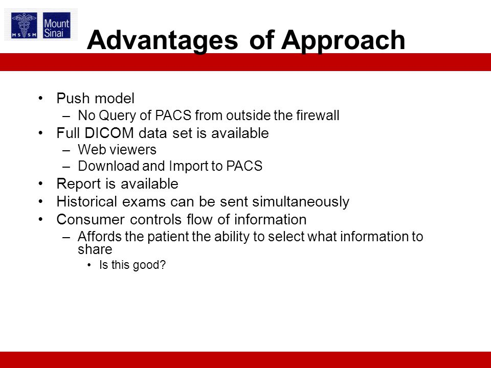 Push model –No Query of PACS from outside the firewall Full DICOM data set is available –Web viewers –Download and Import to PACS Report is available Historical exams can be sent simultaneously Consumer controls flow of information –Affords the patient the ability to select what information to share Is this good.