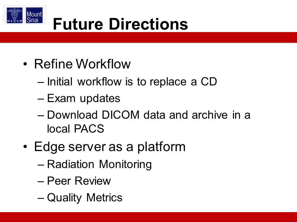 Refine Workflow –Initial workflow is to replace a CD –Exam updates –Download DICOM data and archive in a local PACS Edge server as a platform –Radiation Monitoring –Peer Review –Quality Metrics Future Directions