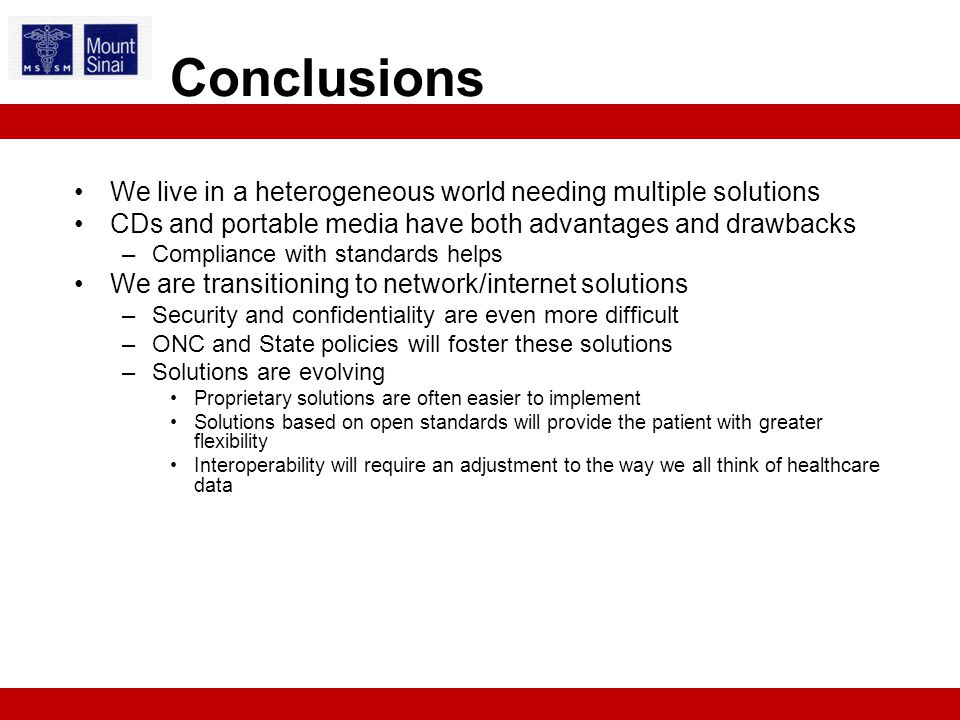 We live in a heterogeneous world needing multiple solutions CDs and portable media have both advantages and drawbacks –Compliance with standards helps We are transitioning to network/internet solutions –Security and confidentiality are even more difficult –ONC and State policies will foster these solutions –Solutions are evolving Proprietary solutions are often easier to implement Solutions based on open standards will provide the patient with greater flexibility Interoperability will require an adjustment to the way we all think of healthcare data Conclusions