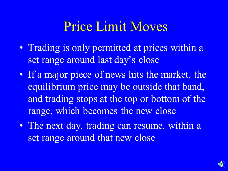 Price Limit Moves Trading is only permitted at prices within a set range around last day's close If a major piece of news hits the market, the equilibrium price may be outside that band, and trading stops at the top or bottom of the range, which becomes the new close The next day, trading can resume, within a set range around that new close